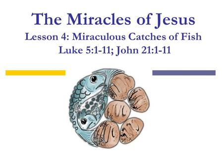The Miracles of Jesus Lesson 4: Miraculous Catches of Fish Luke 5:1-11; John 21:1-11.