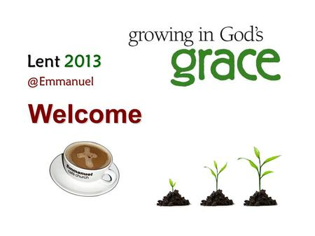 Lent Welcome. Week 4 6 Mar 2013 Grace Giving & Fellowship Giving that gives and gives – Giving to one another in love.