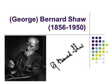 (George) Bernard Shaw (1856-1950). Bernard Shaw Shaw hated his first name, George. No one personally or professionally called him George. Born in Dublin,