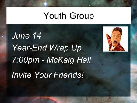 Youth Group June 14 Year-End Wrap Up 7:00pm - McKaig Hall Invite Your Friends!