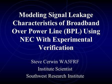 Modeling Signal Leakage Characteristics of Broadband Over Power Line (BPL) Using NEC With Experimental Verification Steve Cerwin WA5FRF Institute Scientist.