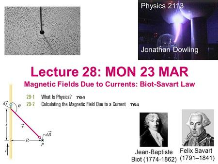 Lecture 28: MON 23 MAR Magnetic Fields Due to Currents: Biot-Savart Law Physics 2113 Jonathan Dowling Jean-Baptiste Biot (1774-1862) Felix Savart (1791–1841)