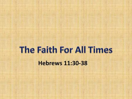 Hebrews 11:30-38. Obedience of Faith – Contrasted by emphasizing disobedience (v. 30-31) – JERICHO' WALLS - Trusting in God's MIRACULOUS POWER (Joshua.