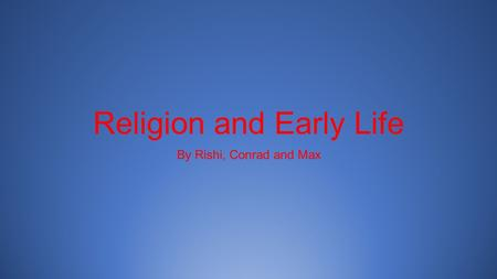 Religion and Early Life By Rishi, Conrad and Max.