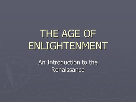 THE AGE OF ENLIGHTENMENT An Introduction to the Renaissance.