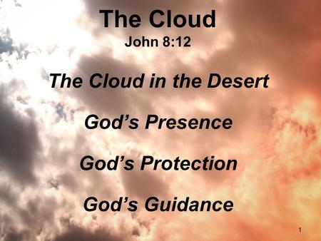 1 The Cloud John 8:12 The Cloud in the Desert God's Presence God's Protection God's Guidance.