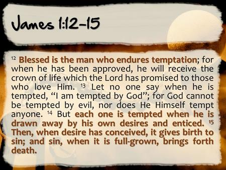 James 1:12-15 Blessed is the man who endures temptation each one is tempted when he is drawn away by his own desires and enticed. 15 Then, when desire.