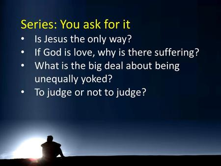 Series: You ask for it Is Jesus the only way? If God is love, why is there suffering? What is the big deal about being unequally yoked? To judge or not.