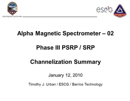 Alpha Magnetic Spectrometer Alpha Magnetic Spectrometer – 02 Phase III PSRP / SRP Channelization Summary January 12, 2010 Timothy J. Urban / ESCG / Barrios.
