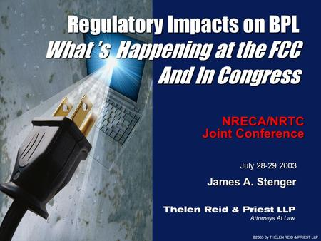 ©2003 By THELEN REID & PRIEST LLP 1 NRECA/NRTC Joint Conference July 28-29 2003 James A. Stenger Regulatory Impacts on BPL What 's Happening at the FCC.