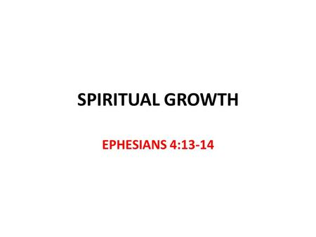 SPIRITUAL GROWTH EPHESIANS 4:13-14. Peter Peter tells us to grow 1 Peter 1:22-2:2 After new birth by obeying the truth v.22 Grow by the word of God 2:2.