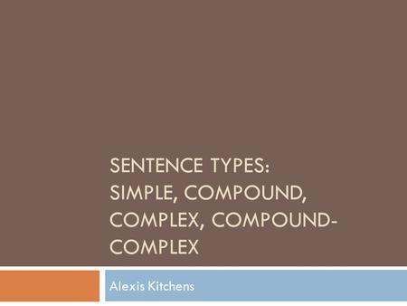 SENTENCE TYPES: SIMPLE, COMPOUND, COMPLEX, COMPOUND- COMPLEX Alexis Kitchens.