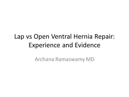 Lap vs Open Ventral Hernia Repair: Experience and Evidence Archana Ramaswamy MD.