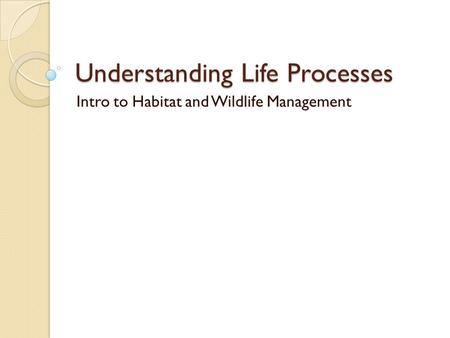 Understanding Life Processes Intro to Habitat and Wildlife Management.