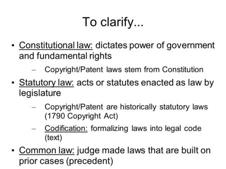 To clarify... Constitutional law: dictates power of government and fundamental rights – Copyright/Patent laws stem from Constitution Statutory law: acts.
