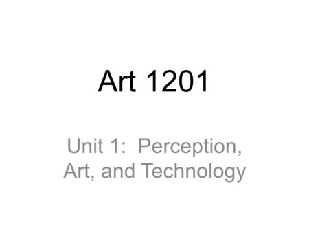 Art 1201 Unit 1: Perception, Art, and Technology.