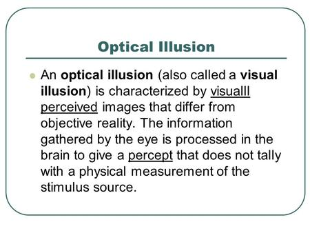 Optical Illusion An optical illusion (also called a visual illusion) is characterized by visualll perceived images that differ from objective reality.