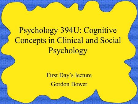 Psychology 394U: Cognitive Concepts in Clinical and Social Psychology First Day's lecture Gordon Bower.