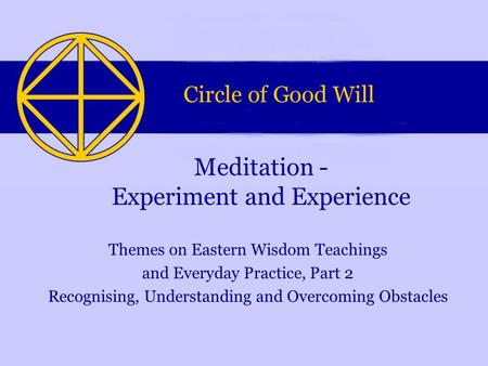 Themes on Eastern Wisdom Teachings and Everyday Practice, Part 2 Recognising, Understanding and Overcoming Obstacles Meditation - Experiment and Experience.