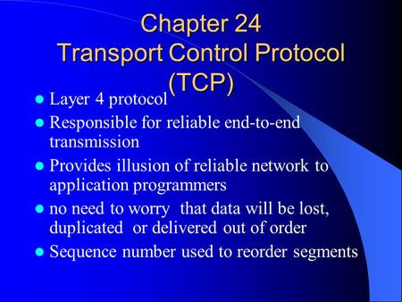 Chapter 24 Transport Control Protocol (TCP) Layer 4 protocol Responsible for reliable end-to-end transmission Provides illusion of reliable network to.