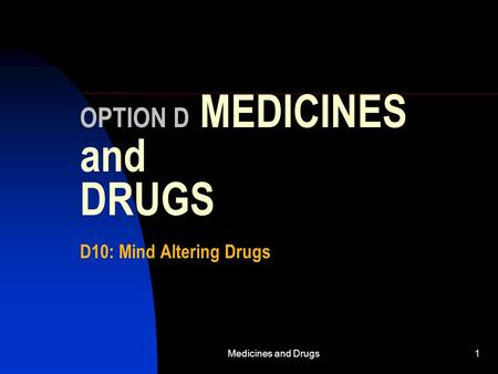 Medicines and Drugs1 OPTION D MEDICINES and DRUGS D10: Mind Altering Drugs.
