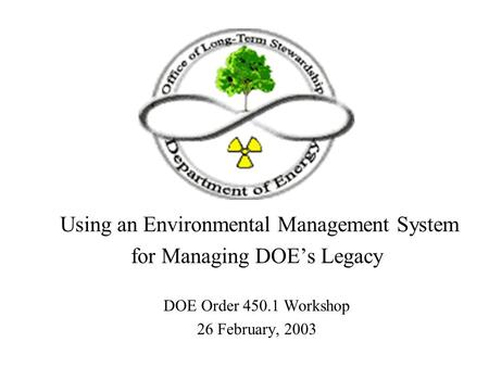 Using an Environmental Management System for Managing DOE's Legacy DOE Order 450.1 Workshop 26 February, 2003.