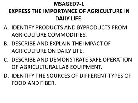 MSAGED7-1 EXPRESS THE IMPORTANCE OF AGRICULTURE IN DAILY LIFE. A.IDENTIFY PRODUCTS AND BYPRODUCTS FROM AGRICULTURE COMMODITIES. B.DESCRIBE AND EXPLAIN.