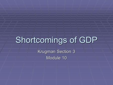 Shortcomings of GDP Krugman Section 3 Module 10.  GDP does not measure some very useful output because it is unpaid (homemaker's services, parental child.