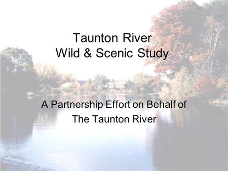 Taunton River Wild & Scenic Study A Partnership Effort on Behalf of The Taunton River.