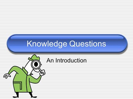"Knowledge Questions An Introduction. What is a ""Knowledge Question"" Questions about knowledge. Apply to any aspect of knowledge  Acquisition  Production."