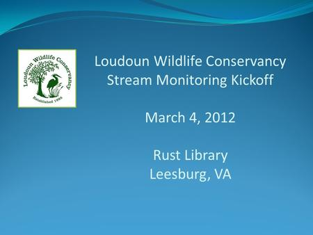 Loudoun Wildlife Conservancy Stream Monitoring Kickoff March 4, 2012 Rust Library Leesburg, VA.