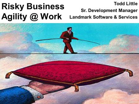 Risky Business Work Todd Little Sr. Development Manager Landmark Software & Services.