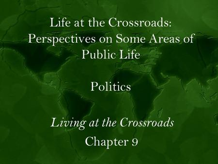 Life at the Crossroads: Perspectives on Some Areas of Public Life Politics Living at the Crossroads Chapter 9.