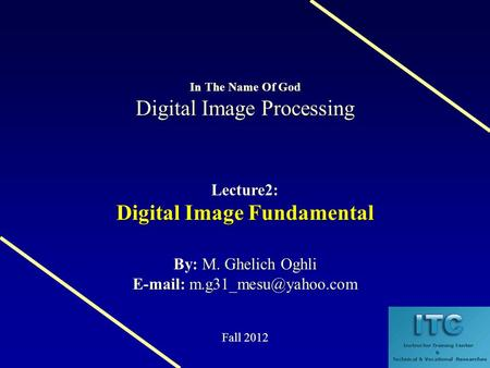 Digital Image Processing In The Name Of God Digital Image Processing Lecture2: Digital Image Fundamental M. Ghelich Oghli By: M. Ghelich Oghli E-mail: