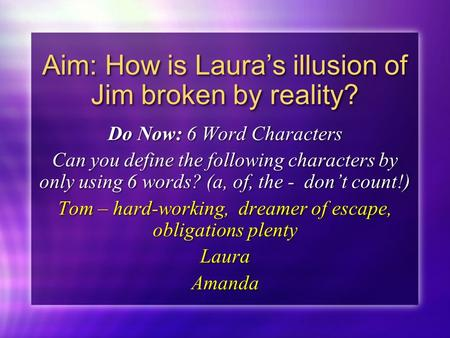 Aim: How is Laura's illusion of Jim broken by reality? Do Now: 6 Word Characters Can you define the following characters by only using 6 words? (a, of,