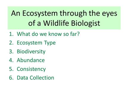 An Ecosystem through the eyes of a Wildlife Biologist 1.What do we know so far? 2.Ecosystem Type 3.Biodiversity 4.Abundance 5.Consistency 6.Data Collection.