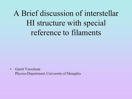 A Brief discussion of interstellar HI structure with special reference to filaments Gerrit Verschuur Physics Department, University of Memphis.