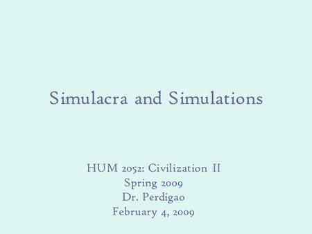 Simulacra and Simulations HUM 2052: Civilization II Spring 2009 Dr. Perdigao February 4, 2009.