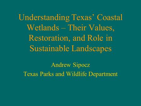 Understanding Texas' Coastal Wetlands – Their Values, Restoration, and Role in Sustainable Landscapes Andrew Sipocz Texas Parks and Wildlife Department.