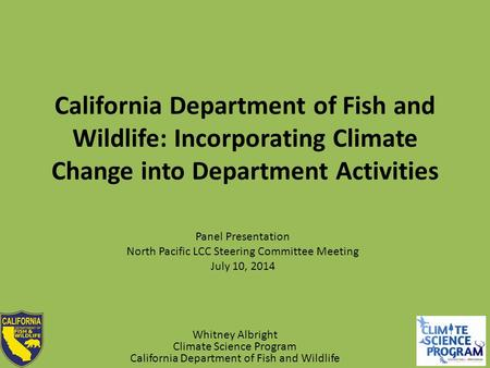 California Department of Fish and Wildlife: Incorporating Climate Change into Department Activities Panel Presentation North Pacific LCC Steering Committee.