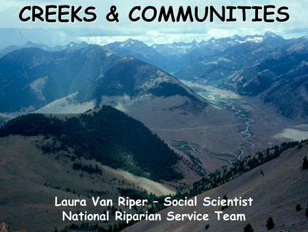 CREEKS & COMMUNITIES Laura Van Riper – Social Scientist National Riparian Service Team.