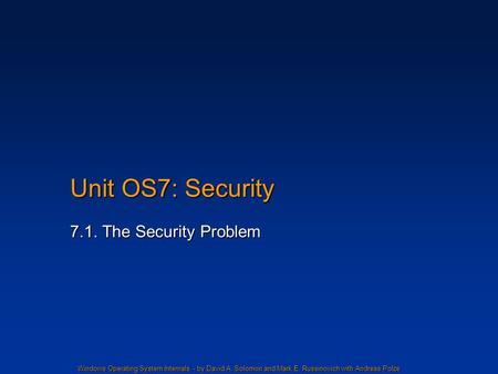 Windows Operating System Internals - by David A. Solomon and Mark E. Russinovich with Andreas Polze Unit OS7: Security 7.1. The Security Problem.