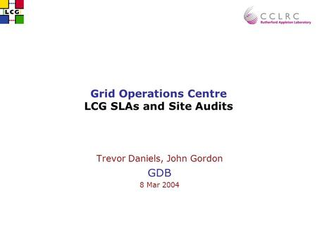Grid Operations Centre LCG SLAs and Site Audits Trevor Daniels, John Gordon GDB 8 Mar 2004.