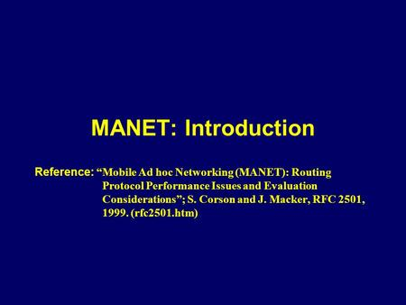 "MANET: Introduction Reference: ""Mobile Ad hoc Networking (MANET): Routing Protocol Performance Issues and Evaluation Considerations""; S. Corson and J."