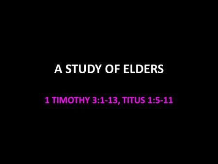 A STUDY OF ELDERS 1 TIMOTHY 3:1-13, TITUS 1:5-11.