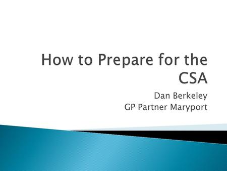 Dan Berkeley GP Partner Maryport.  Brainstorm 1 – worries and concerns  Practical aspects of the CSA ◦ Costs and booking ◦ Set up of the exam/what to.