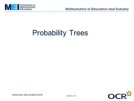Produced by MEI on behalf of OCR © OCR 2013 Probability Trees © OCR 2014.
