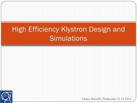High Efficiency Klystron Design and Simulations Chiara Marrelli, Wednesday 12.12.2012.