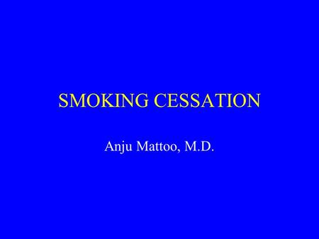 SMOKING CESSATION Anju Mattoo, M.D..