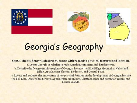 Georgia's Geography SS8G1 The student will describe Georgia with regard to physical features and location. a. Locate Georgia in relation to region, nation,